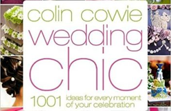 Colin Cowie Wedding Chic 1,001 Ideas for Every Moment of Your Celebration